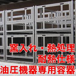窯入れ・熱処理 耐熱仕様 油圧機器専用容器